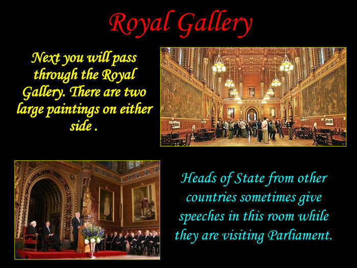 Heads of State from other countries sometimes give speeches in this room while they are visiting Parliament. Royal Gallery Next you will pass through the Royal Gallery. There are two large paintings on either side .