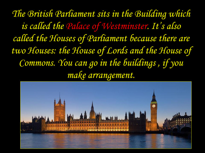 The British Parliament sits in the Building which is called the Palace of Westminster. It's also called the Houses of Parliament because there are two Houses: the House of Lords and the House of Commons. You can go in the buildings , if you make arrangement.