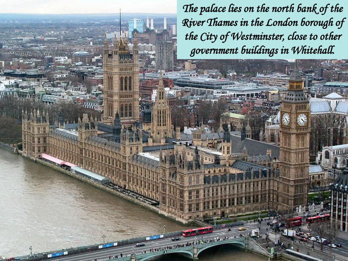 The palace lies on the north bank of the River Thames in the London borough of the City of Westminster, close to other government buildings in Whitehall.
