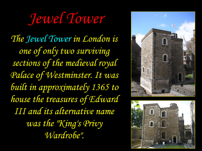 Jewel Tower The Jewel Tower in London is one of only two surviving sections of the medieval royal Palace of Westminster. It was built in approximately 1365 to house the treasures of Edward III and its alternative name was the
