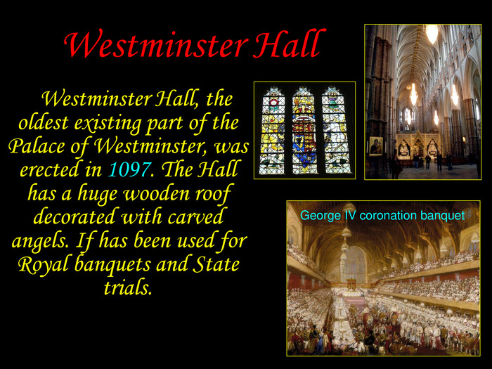 George IV coronation banquet Westminster Hall     Westminster Hall, the oldest existing part of the Palace of Westminster, was erected in 1097. The Hall has a huge wooden roof decorated with carved angels. If has been used for Royal banquets and State trials.