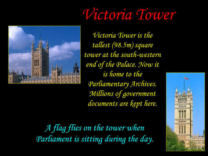 Victoria Tower is the tallest (98.5m) square tower at the south-western end of the Palace. Now it is home to the Parliamentary Archives. Millions of government documents are kept here.  A flag flies on the tower when Parliament is sitting during the day. Victoria Tower