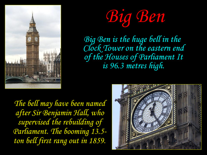 The bell may have been named after Sir Benjamin Hall, who supervised the rebuilding of Parliament. The booming 13.5-ton bell first rang out in 1859. Big Ben