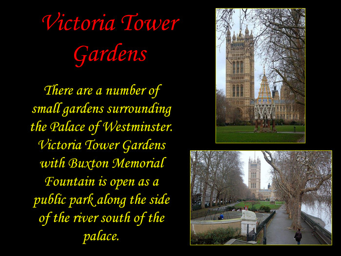 Victoria Tower Gardens There are a number of small gardens surrounding the Palace of Westminster. Victoria Tower Gardens with Buxton Memorial Fountain is open as a public park along the side of the river south of the palace.