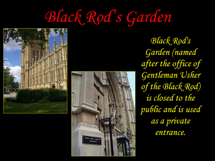 Black Rod's Garden Black Rod's Garden (named after the office of Gentleman Usher of the Black Rod) is closed to the public and is used as a private entrance.