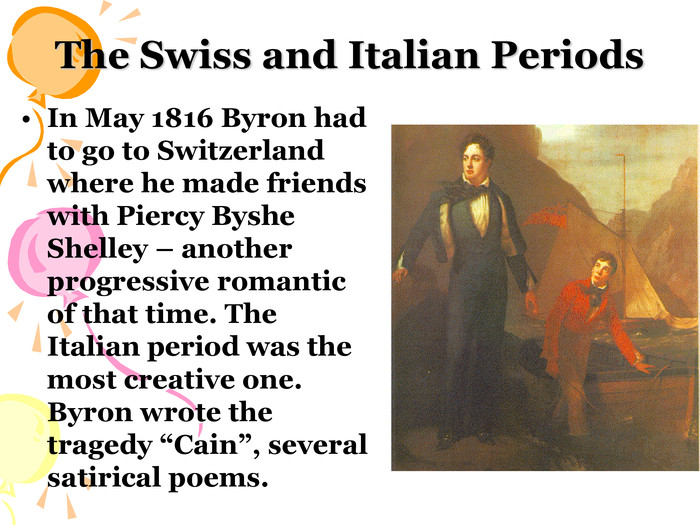"The Swiss and Italian Periods In May 1816 Byron had to go to Switzerland where he made friends with Piercy Byshe Shelley – another progressive romantic of that time. The Italian period was the most creative one. Byron wrote the tragedy ""Cain"", several satirical poems."