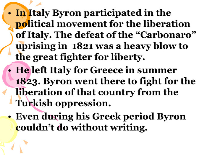"In Italy Byron participated in the political movement for the liberation of Italy. The defeat of the ""Carbonaro"" uprising in  1821 was a heavy blow to the great fighter for liberty.  He left Italy for Greece in summer 1823. Byron went there to fight for the liberation of that country from the Turkish oppression. Even during his Greek period Byron couldn't do without writing."