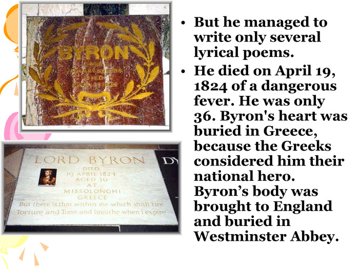 But he managed to write only several lyrical poems. He died on April 19, 1824 of a dangerous fever. He was only 36. Byron's heart was buried in Greece, because the Greeks considered him their national hero. Byron's body was brought to England and buried in Westminster Abbey.