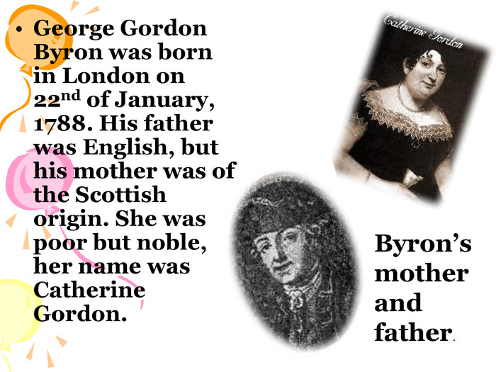 George Gordon Byron was born in London on 22nd of January, 1788. His father was English, but his mother was of the Scottish origin. She was poor but noble, her name was Catherine Gordon. Byron's mother  and father.