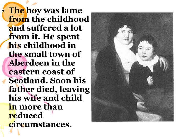 The boy was lame from the childhood and suffered a lot from it. He spent his childhood in the small town of Aberdeen in the eastern coast of Scotland. Soon his father died, leaving his wife and child in more than reduced circumstances.