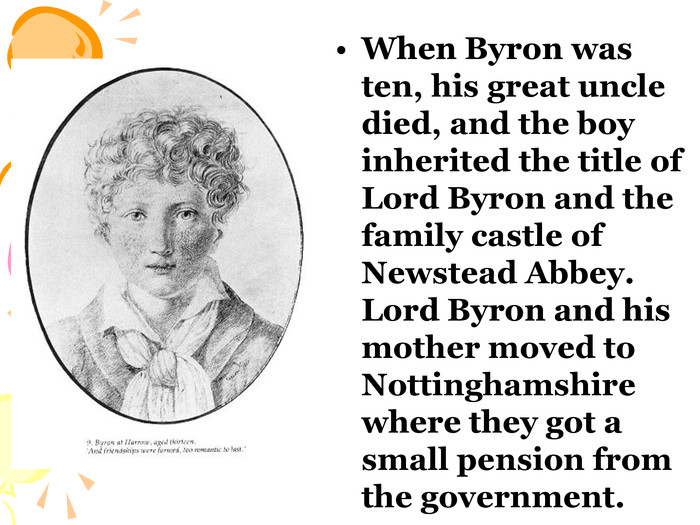 When Byron was ten, his great uncle died, and the boy inherited the title of Lord Byron and the family castle of Newstead Abbey. Lord Byron and his mother moved to Nottinghamshire where they got a small pension from the government.