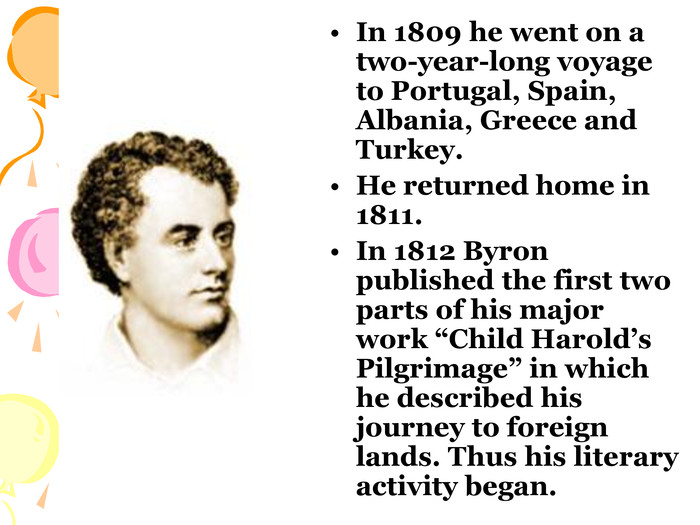"In 1809 he went on a two-year-long voyage to Portugal, Spain, Albania, Greece and Turkey. He returned home in 1811. In 1812 Byron published the first two parts of his major work ""Child Harold's Pilgrimage"" in which he described his journey to foreign lands. Thus his literary activity began."