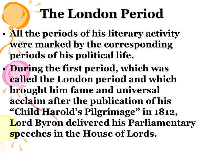 "The London Period All the periods of his literary activity were marked by the corresponding periods of his political life. During the first period, which was called the London period and which brought him fame and universal acclaim after the publication of his ""Child Harold's Pilgrimage"" in 1812, Lord Byron delivered his Parliamentary speeches in the House of Lords."