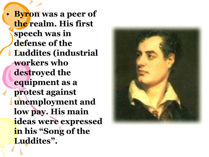 "Byron was a peer of the realm. His first speech was in defense of the Luddites (industrial workers who destroyed the  equipment as a protest against unemployment and low pay. His main ideas were expressed in his ""Song of the Luddites""."