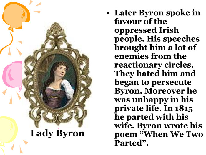 "Later Byron spoke in favour of the oppressed Irish people. His speeches brought him a lot of enemies from the reactionary circles. They hated him and began to persecute Byron. Moreover he was unhappy in his private life. In 1815 he parted with his wife. Byron wrote his poem ""When We Two Parted"". Lady Byron"