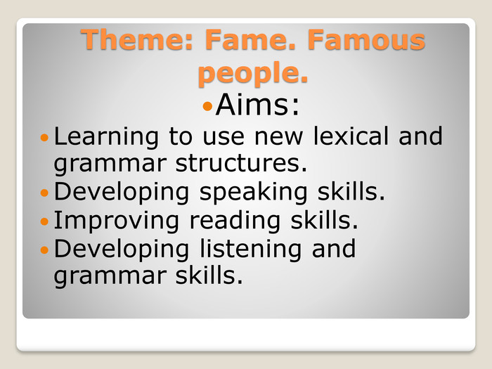 Theme: Fame. Famous people. Aims: Learning to use new lexical and grammar structures. Developing speaking skills. Improving reading skills. Developing listening and grammar skills.