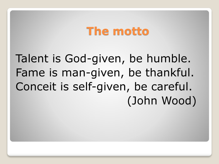The motto Talent is God-given, be humble. Fame is man-given, be thankful. Conceit is self-given, be careful. (John Wood)