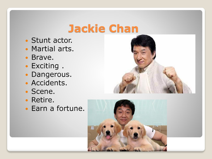 Jackie Chan. Stunt actor. Martial arts. Brave. Exciting . Dangerous. Accidents. Scene. Retire. Earn a fortune.
