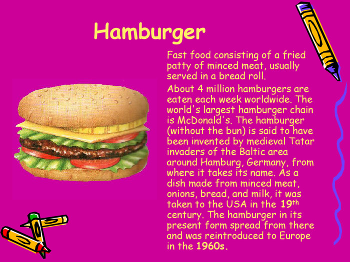 Hamburger 	Fast food consisting of a fried patty of minced meat, usually served in a bread roll.
