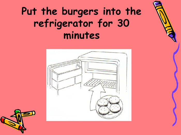Put the burgers into the refrigerator for 30 minutes