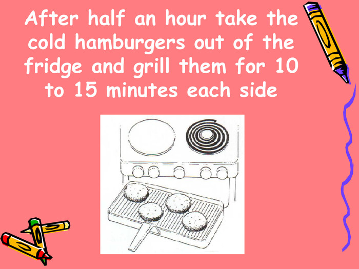 After half an hour take the cold hamburgers out of the fridge and grill them for 10 to 15 minutes each side
