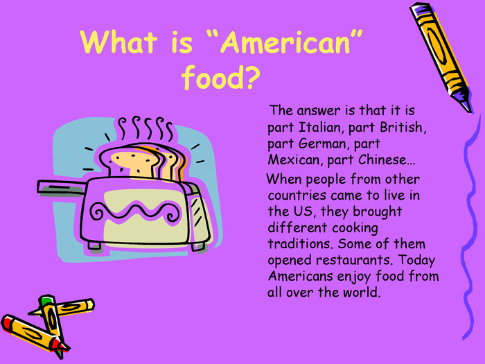 "What is ""American"" food?     The answer is that it is part Italian, part British, part German, part Mexican, part Chinese…      When people from other countries came to live in the US, they brought different cooking traditions. Some of them opened restaurants. Today Americans enjoy food from all over the world."