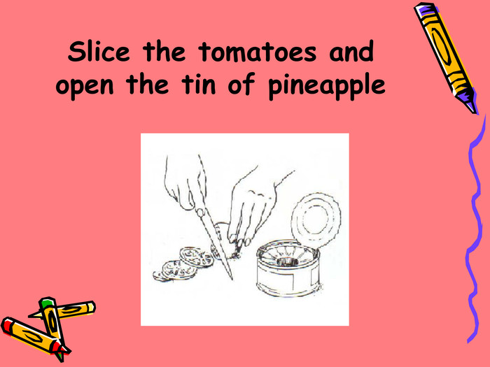 Slice the tomatoes and open the tin of pineapple