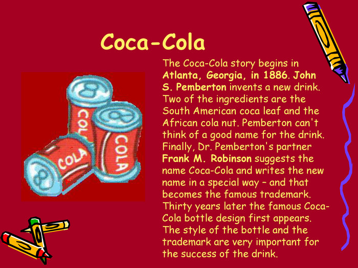 Coca-Cola  The Coca-Cola story begins in Atlanta, Georgia, in 1886. John S. Pemberton invents a new drink. Two of the ingredients are the South American coca leaf and the African cola nut. Pemberton can't think of a good name for the drink. Finally, Dr. Pemberton's partner Frank M. Robinson suggests the name Coca-Cola and writes the new name in a special way – and that becomes the famous trademark. Thirty years later the famous Coca-Cola bottle design first appears. The style of the bottle and the trademark are very important for the success of the drink.