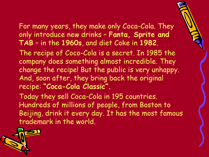 "For many years, they make only Coca-Cola. They only introduce new drinks – Fanta, Sprite and TAB – in the 1960s, and diet Coke in 1982.   The recipe of Coco-Cola is a secret. In 1985 the company does something almost incredible. They change the recipe! But the public is very unhappy. And, soon after, they bring back the original recipe: ""Coca-Cola Classic"".  Today they sell Coca-Cola in 195 countries. Hundreds of millions of people, from Boston to Beijing, drink it every day. It has the most famous trademark in the world."
