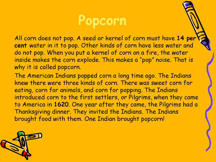 "Popcorn  All corn does not pop. A seed or kernel of corn must have 14 per cent water in it to pop. Other kinds of corn have less water and do not pop. When you put a kernel of corn on a fire, the water inside makes the corn explode. This makes a ""pop"" noise. That is why it is called popcorn.  The American Indians popped corn a long time ago. The Indians knew there were three kinds of corn. There was sweet corn for eating, corn for animals, and corn for popping. The Indians introduced corn to the first settlers, or Pilgrims, when they came to America in 1620. One year after they came, the Pilgrims had a Thanksgiving dinner. They invited the Indians. The Indians brought food with them. One Indian brought popcorn!"