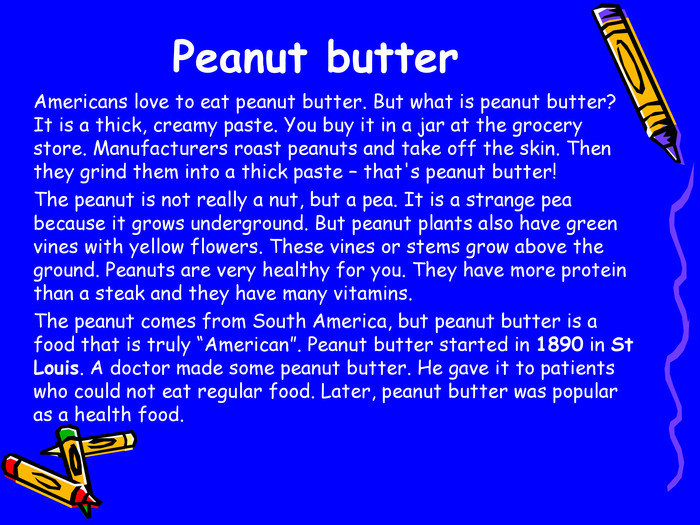 "Peanut butter  Americans love to eat peanut butter. But what is peanut butter? It is a thick, creamy paste. You buy it in a jar at the grocery store. Manufacturers roast peanuts and take off the skin. Then they grind them into a thick paste – that's peanut butter!  The peanut is not really a nut, but a pea. It is a strange pea because it grows underground. But peanut plants also have green vines with yellow flowers. These vines or stems grow above the ground. Peanuts are very healthy for you. They have more protein than a steak and they have many vitamins.  The peanut comes from South America, but peanut butter is a food that is truly ""American"". Peanut butter started in 1890 in St Louis. A doctor made some peanut butter. He gave it to patients who could not eat regular food. Later, peanut butter was popular as a health food."