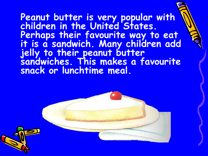 Peanut butter is very popular with children in the United States. Perhaps their favourite way to eat it is a sandwich. Many children add jelly to their peanut butter sandwiches. This makes a favourite snack or lunchtime meal.