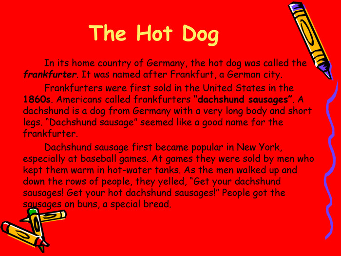 "The Hot Dog   In its home country of Germany, the hot dog was called the frankfurter. It was named after Frankfurt, a German city.    Frankfurters were first sold in the United States in the 1860s. Americans called frankfurters ""dachshund sausages"". A dachshund is a dog from Germany with a very long body and short legs. ""Dachshund sausage"" seemed like a good name for the frankfurter.    Dachshund sausage first became popular in New York, especially at baseball games. At games they were sold by men who kept them warm in hot-water tanks. As the men walked up and down the rows of people, they yelled, ""Get your dachshund sausages! Get your hot dachshund sausages!"" People got the sausages on buns, a special bread."
