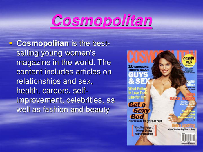 Cosmopolitan Cosmopolitan is the best-selling young women's magazine in the world. The content includes articles on relationships and sex, health, careers, self-improvement, celebrities, as well as fashion and beauty