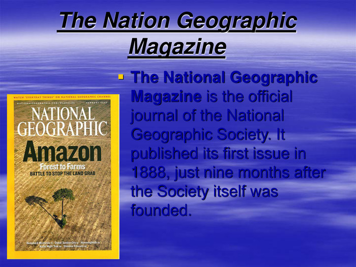 The Nation Geographic Magazine   The National Geographic Magazine is the official journal of the National Geographic Society. It published its first issue in 1888, just nine months after the Society itself was founded.