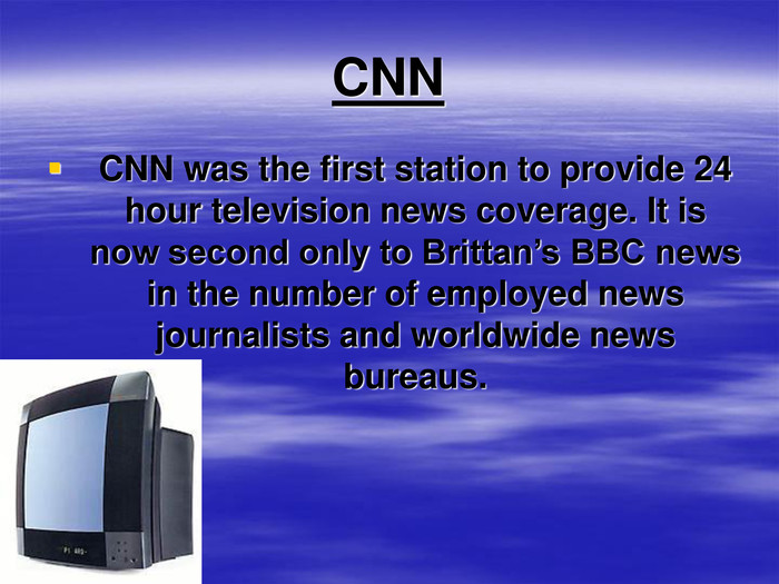CNN CNN was the first station to provide 24 hour television news coverage. It is now second only to Brittan's BBC news in the number of employed news journalists and worldwide news bureaus.
