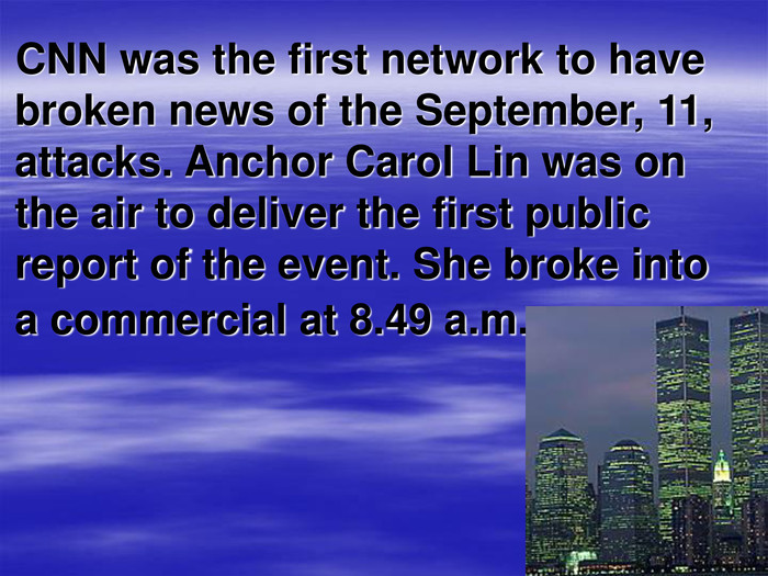 CNN was the first network to have broken news of the September, 11, attacks. Anchor Carol Lin was on the air to deliver the first public report of the event. She broke into a commercial at 8.49 a.m.