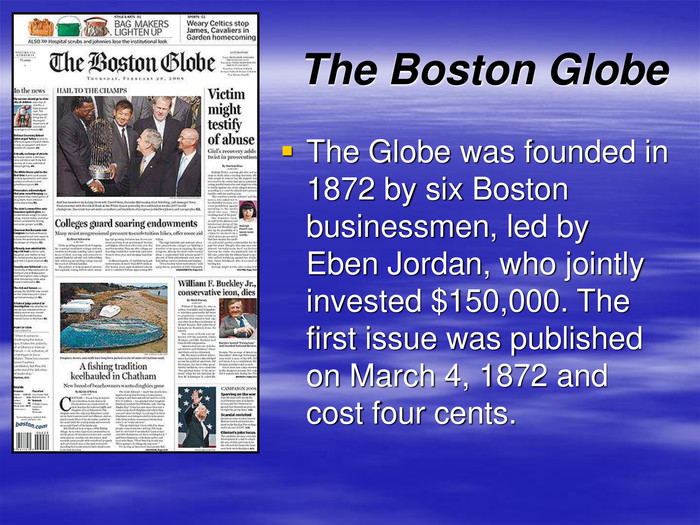 The Boston Globe The Globe was founded in 1872 by six Boston businessmen, led by Eben Jordan, who jointly invested $150,000. The first issue was published on March 4, 1872 and cost four cents.