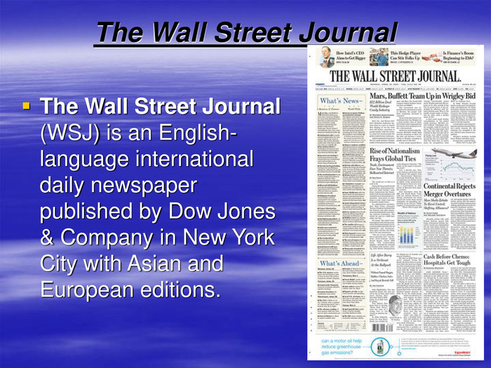 The Wall Street Journal The Wall Street Journal (WSJ) is an English-language international daily newspaper published by Dow Jones & Company in New York City with Asian and European editions.