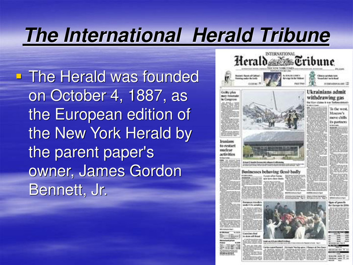 The International  Herald Tribune The Herald was founded on October 4, 1887, as the European edition of the New York Herald by the parent paper's owner, James Gordon Bennett, Jr.