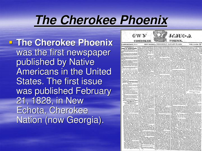 The Cherokee Phoenix The Cherokee Phoenix was the first newspaper published by Native Americans in the United States. The first issue was published February 21, 1828, in New Echota, Cherokee Nation (now Georgia).
