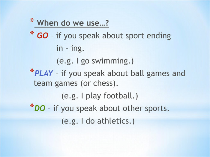 When do we use…?   GO – if you speak about sport ending             in – ing.             (e.g. I go swimming.) PLAY – if you speak about ball games and team games (or chess).              (e.g. I play football.) DO – if you speak about other sports.              (e.g. I do athletics.)