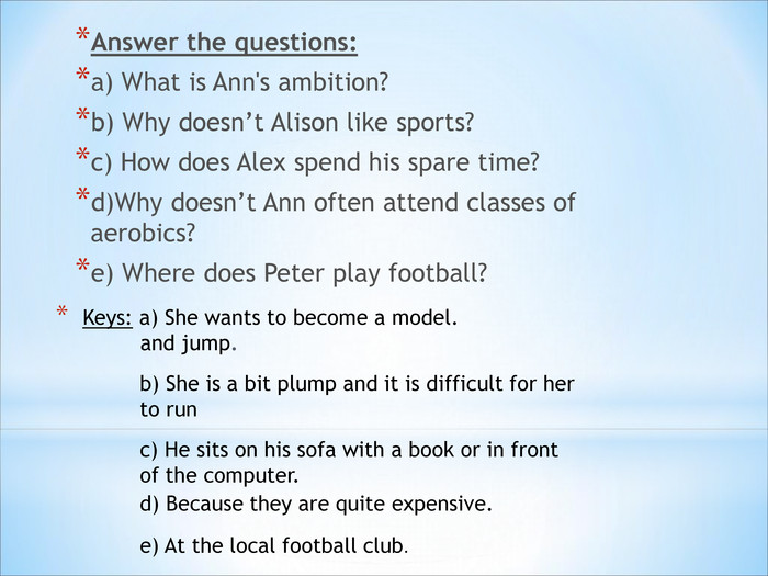 Answer the questions:  a) What is Ann's ambition? b) Why doesn't Alison like sports?  c) How does Alex spend his spare time? d)Why doesn't Ann often attend classes of aerobics? e) Where does Peter play football?  b) She is a bit plump and it is difficult for her to run  c) He sits on his sofa with a book or in front of the computer. d) Because they are quite expensive. e) At the local football club.