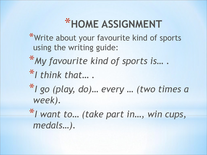 HOME ASSIGNMENT  Write about your favourite kind of sports using the writing guide: My favourite kind of sports is… . I think that… . I go (play, do)… every … (two times a week). I want to… (take part in…, win cups, medals…).