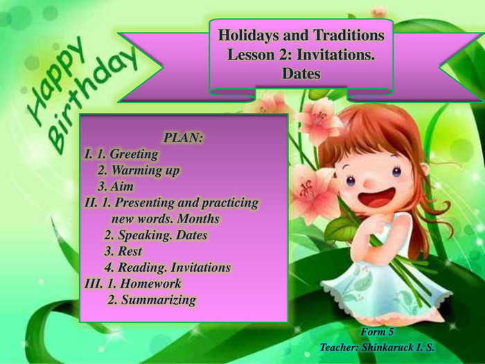 Form 5 Teacher: Shinkaruck I. S. Holidays and Traditions. Lesson 2: Invitations. Dates. PLAN:І. 1. Greeting 2. Warming up 3. AimІІ. 1. Presenting and practicing new words. Months 2. Speaking. Dates 3. Rest 4. Reading. InvitationsІІІ. 1. Homework 2. Summarizing