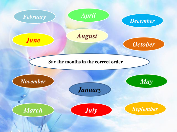 August. Say the months in the correct order. December. October. January. March. June. July. May. April. September. February. November