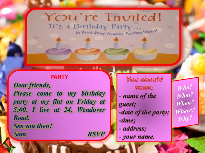 PARTYDear friends, Please come to my birthday party at my flat on Friday at 5:00. I live at 24, Wendover Road. See you then!Sam RSVPWho?What?When?Where?Why?You should write:- name of the guest;date of the party;time; address; your name...