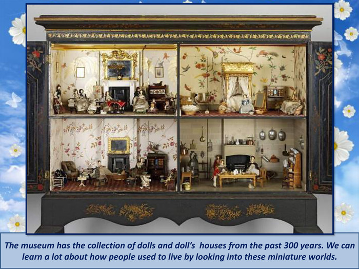 The museum has the collection of dolls and doll's houses from the past 300 years. We can learn a lot about how people used to live by looking into these miniature worlds.