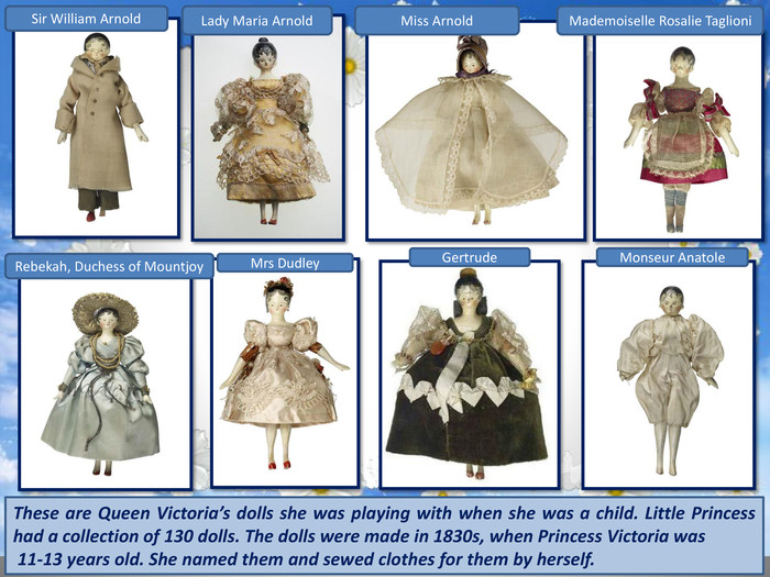 These are Queen Victoria's dolls she was playing with when she was a child. Little Princess had a collection of 130 dolls. The dolls were made in 1830s, when Princess Victoria was 11-13 years old. She named them and sewed clothes for them by herself. Gertrude. Sir William Arnold. Lady Maria Arnold. Miss Arnold. Rebekah, Duchess of Mountjoy Mrs Dudley. Monseur Anatole. Mademoiselle Rosalie Taglioni