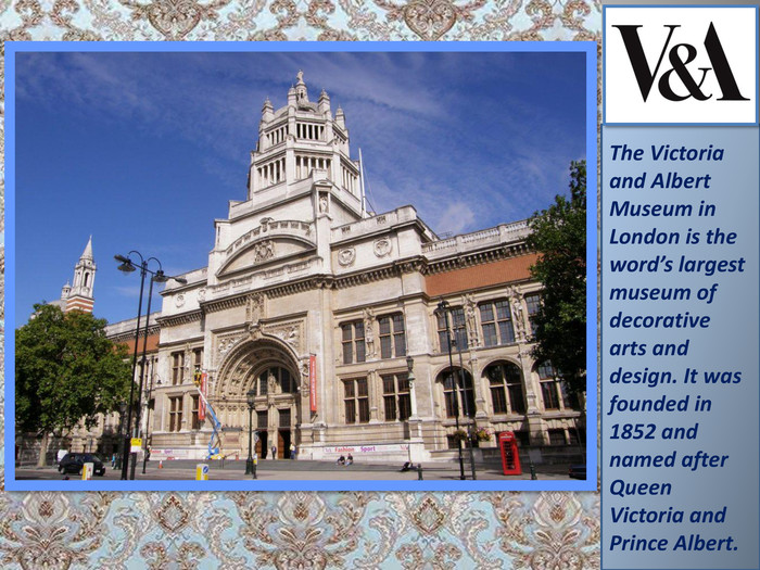 The Victoria and Albert Museum in London is the word's largest museum of decorative arts and design. It was founded in 1852 and named after Queen Victoria and Prince Albert.